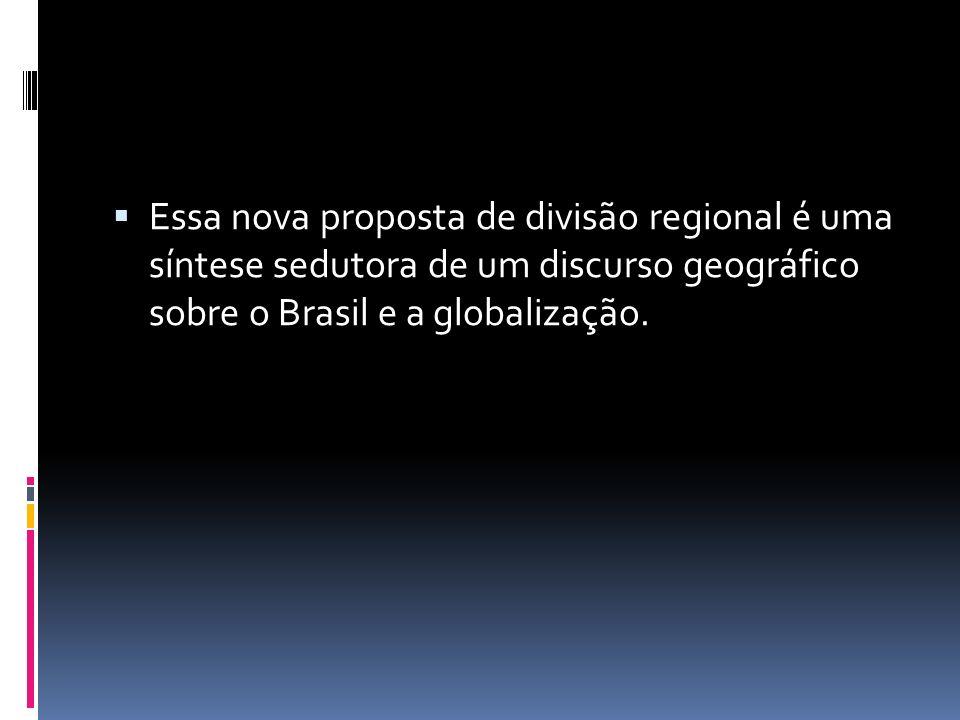 Essa nova proposta de divisão regional é uma síntese sedutora de um discurso geográfico sobre o Brasil e a globalização.