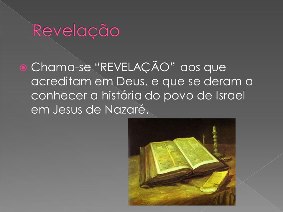 Revelação Chama-se REVELAÇÃO aos que acreditam em Deus, e que se deram a conhecer a história do povo de Israel em Jesus de Nazaré.