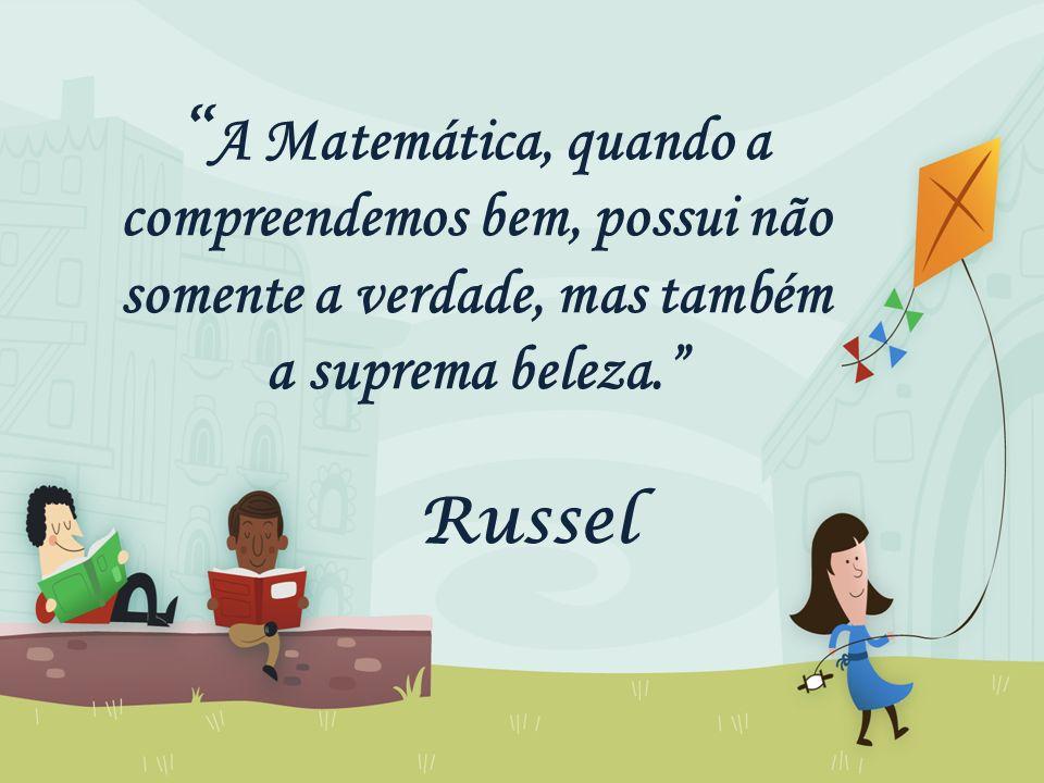 A Matemática, quando a compreendemos bem, possui não somente a verdade, mas também a suprema beleza. Russel