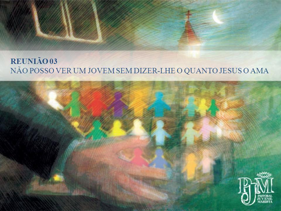 REUNIÃO 03 NÃO POSSO VER UM JOVEM SEM DIZER-LHE O QUANTO JESUS O AMA