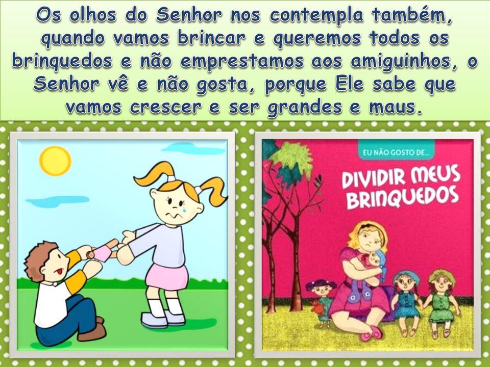 Os olhos do Senhor nos contempla também, quando vamos brincar e queremos todos os brinquedos e não emprestamos aos amiguinhos, o Senhor vê e não gosta, porque Ele sabe que vamos crescer e ser grandes e maus.