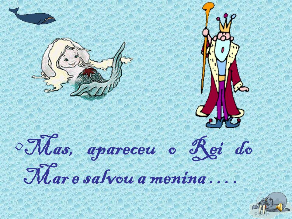 Mas, apareceu o Rei do Mar e salvou a menina ….