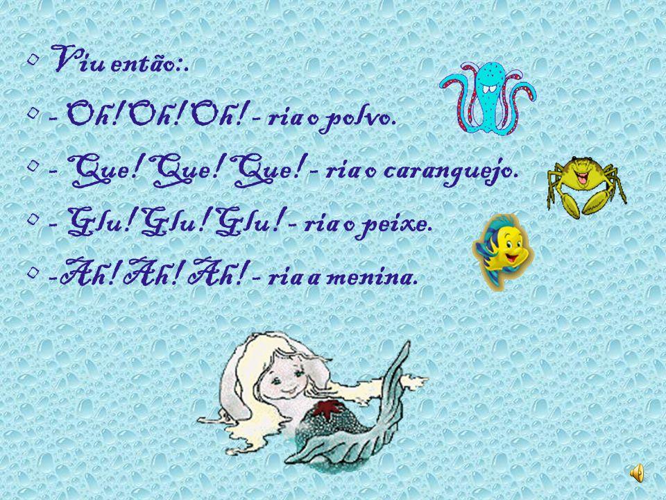Viu então:. - Oh! Oh! Oh! - ria o polvo. - Que! Que! Que! - ria o caranguejo. - Glu! Glu! Glu! - ria o peixe.