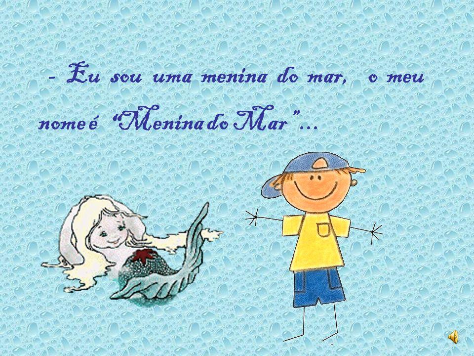 - Eu sou uma menina do mar, o meu nome é Menina do Mar ...