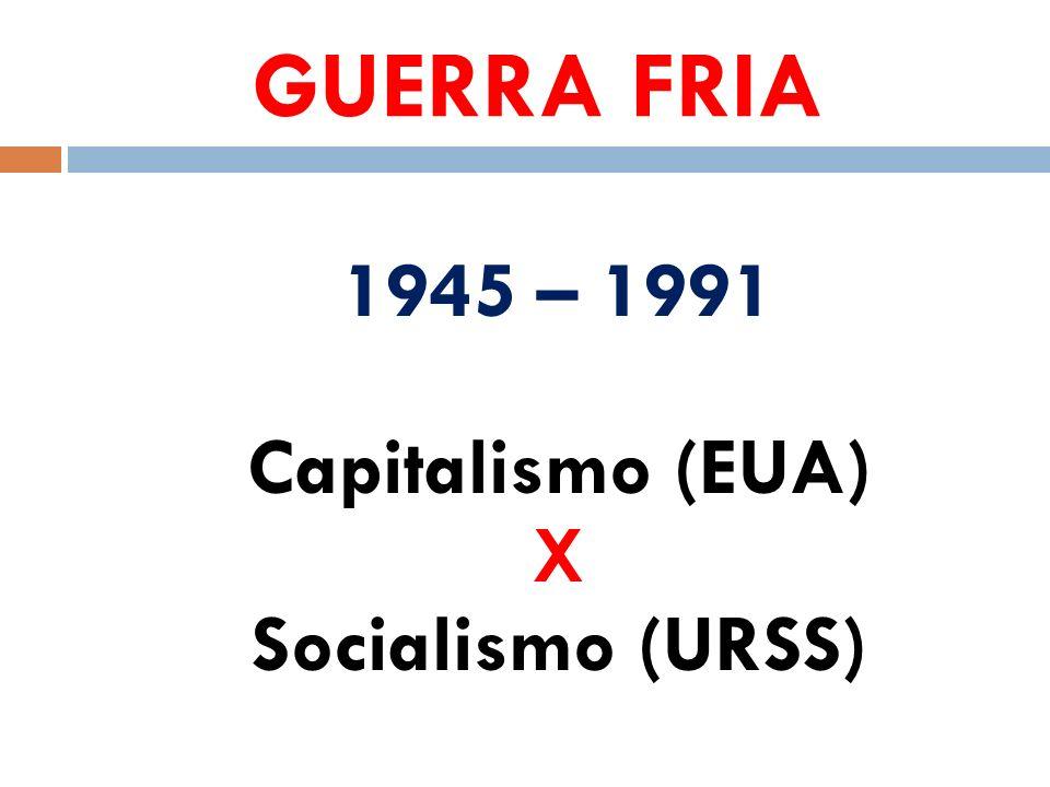 GUERRA FRIA 1945 – 1991 Capitalismo (EUA) X Socialismo (URSS)