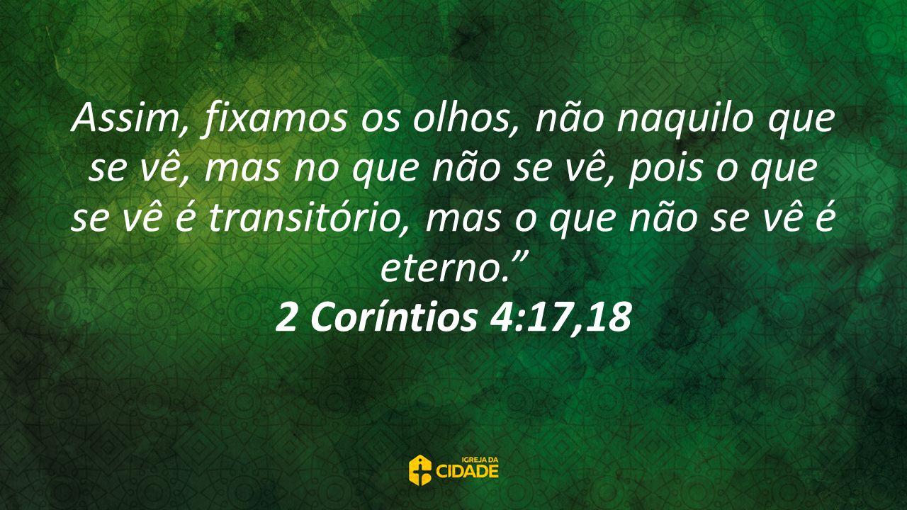 Assim, fixamos os olhos, não naquilo que se vê, mas no que não se vê, pois o que se vê é transitório, mas o que não se vê é eterno. 2 Coríntios 4:17,18