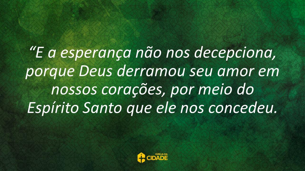 E a esperança não nos decepciona, porque Deus derramou seu amor em nossos corações, por meio do Espírito Santo que ele nos concedeu.