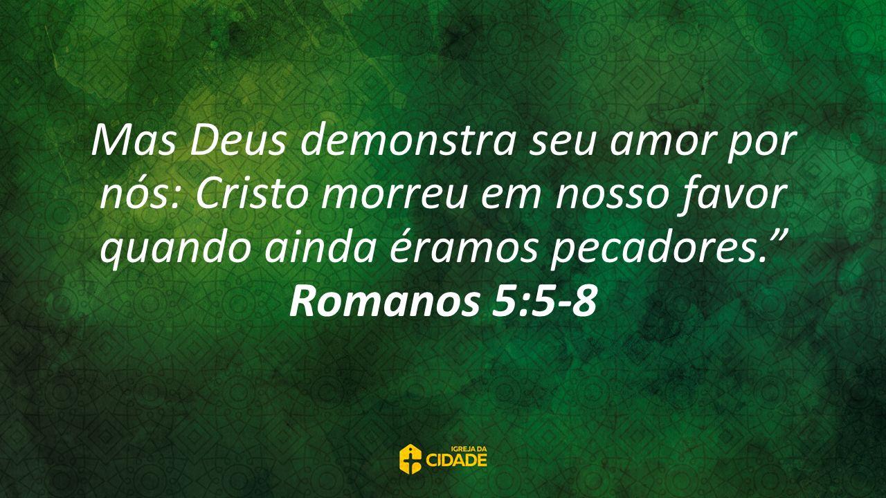 Mas Deus demonstra seu amor por nós: Cristo morreu em nosso favor quando ainda éramos pecadores. Romanos 5:5-8