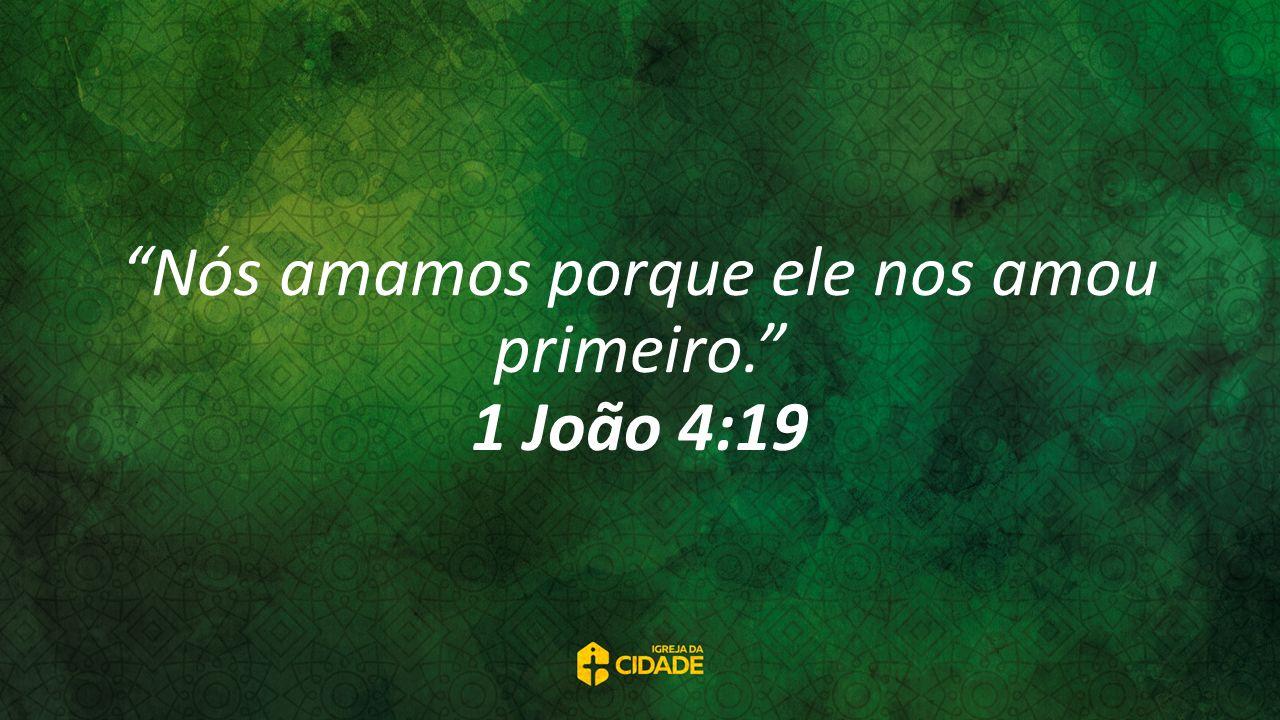 Nós amamos porque ele nos amou primeiro. 1 João 4:19