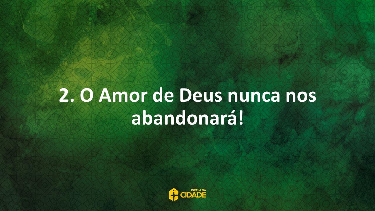 2. O Amor de Deus nunca nos abandonará!