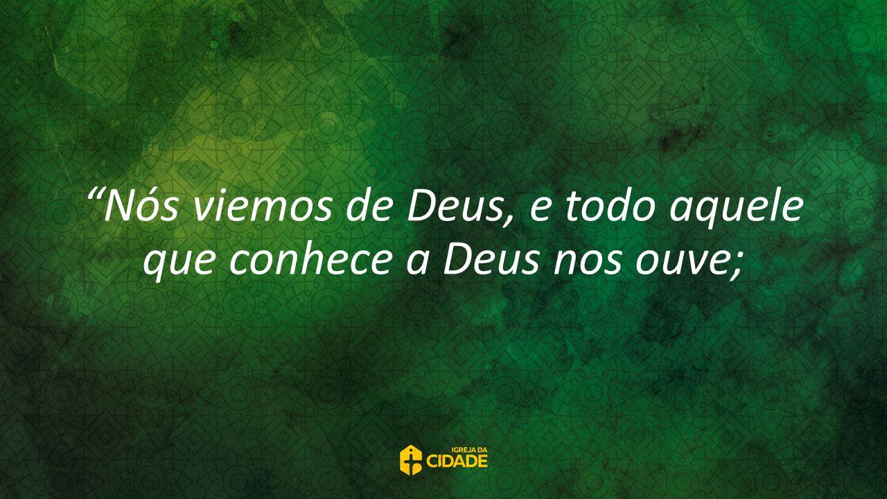 Nós viemos de Deus, e todo aquele que conhece a Deus nos ouve;