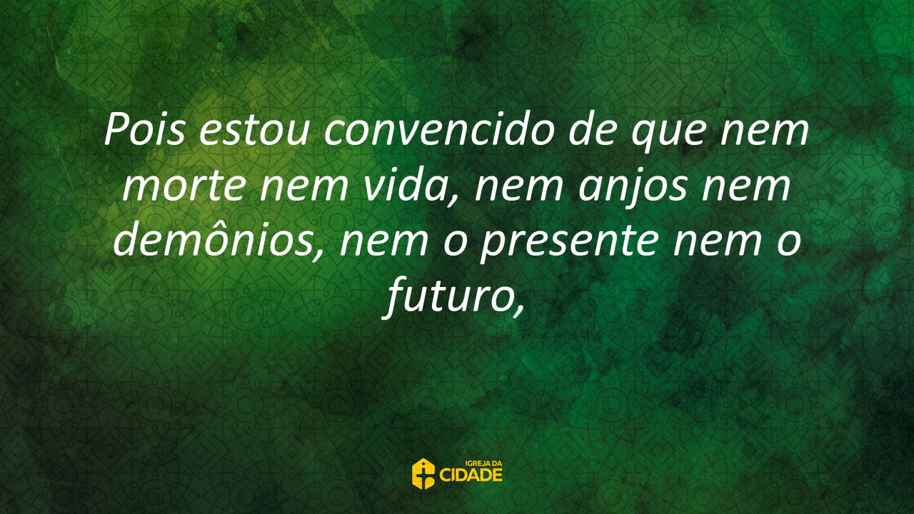 Pois estou convencido de que nem morte nem vida, nem anjos nem demônios, nem o presente nem o futuro,