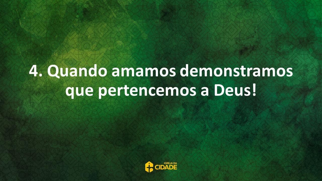 4. Quando amamos demonstramos que pertencemos a Deus!