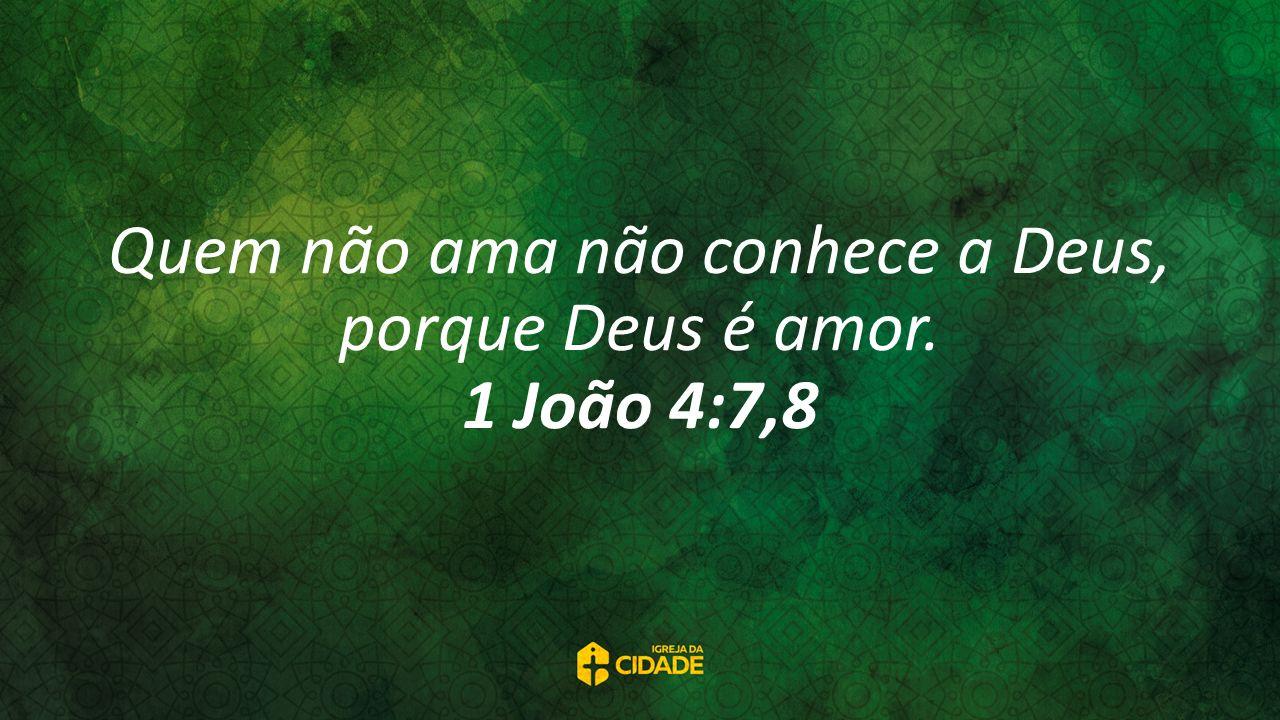 Quem não ama não conhece a Deus, porque Deus é amor. 1 João 4:7,8