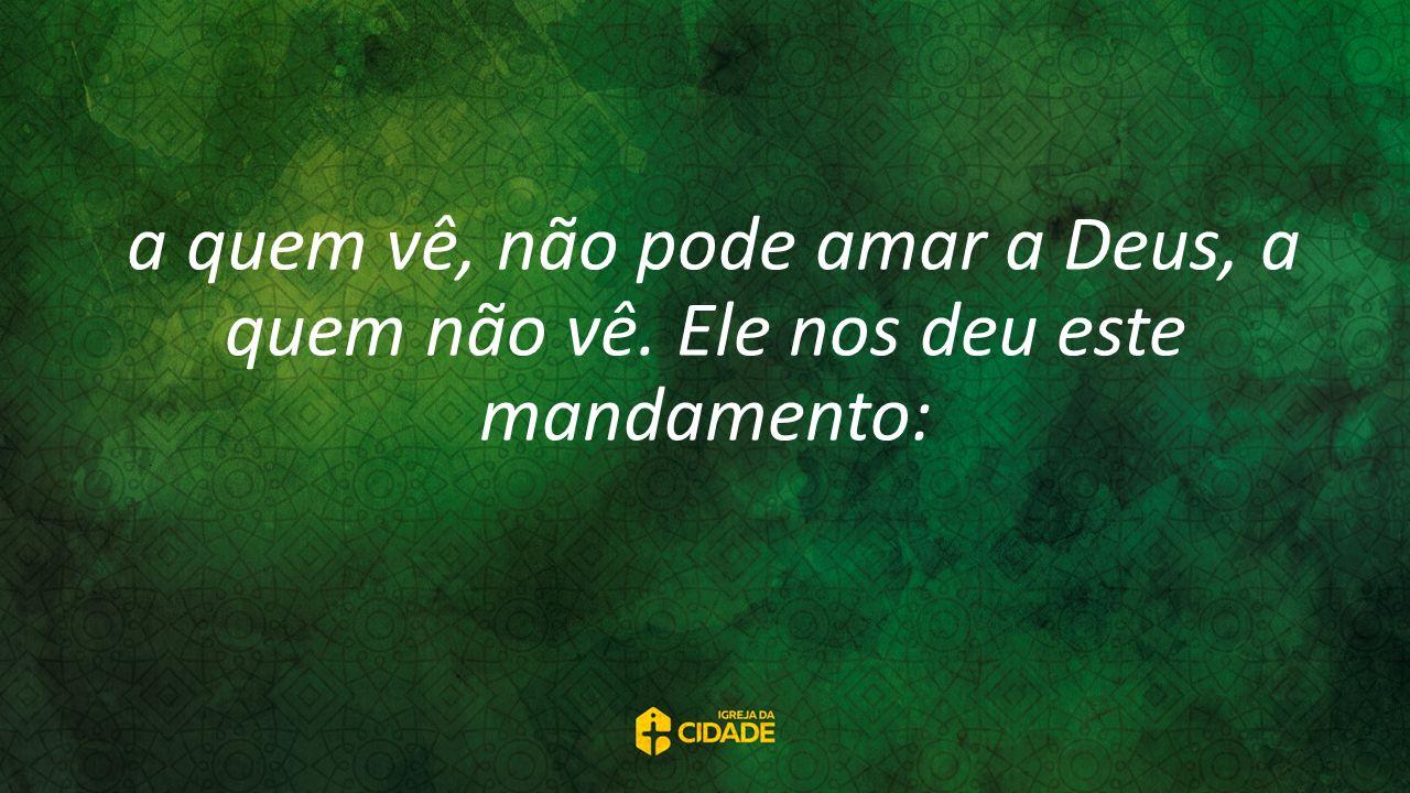 a quem vê, não pode amar a Deus, a quem não vê