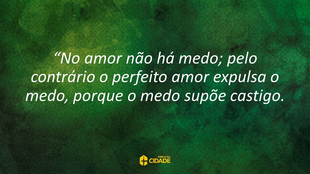 No amor não há medo; pelo contrário o perfeito amor expulsa o medo, porque o medo supõe castigo.