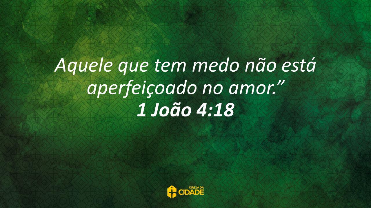 Aquele que tem medo não está aperfeiçoado no amor. 1 João 4:18