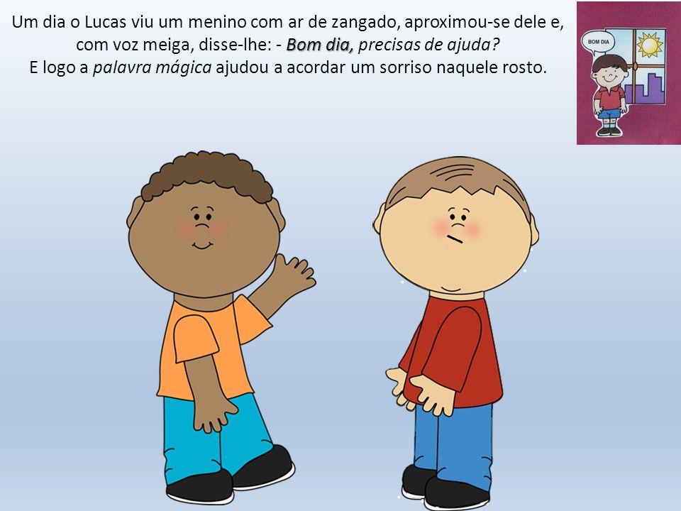 Um dia o Lucas viu um menino com ar de zangado, aproximou-se dele e, com voz meiga, disse-lhe: - Bom dia, precisas de ajuda.