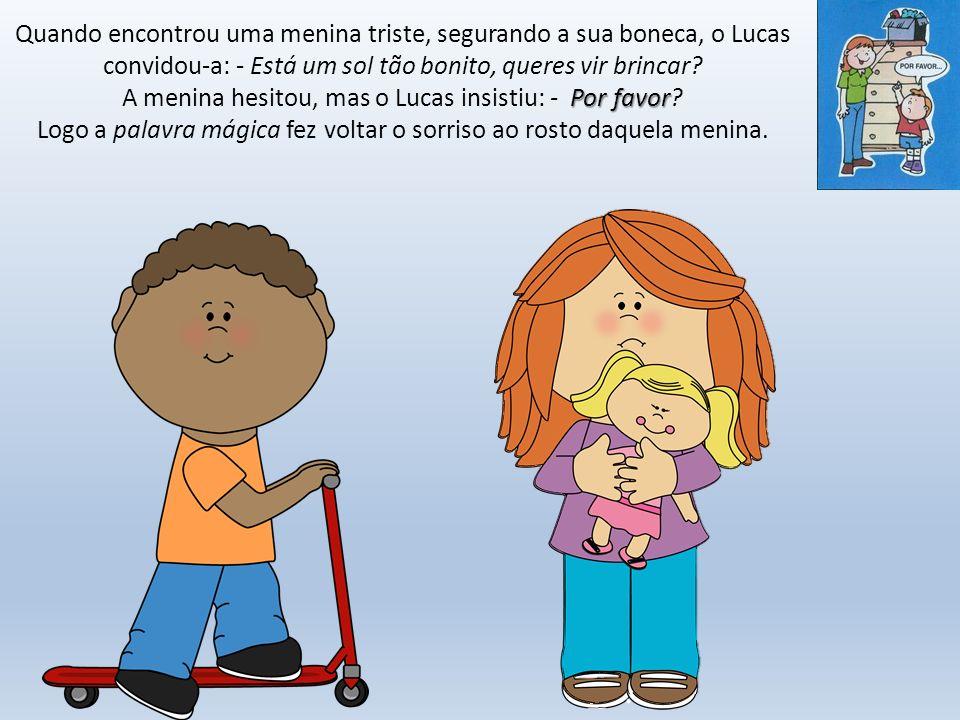 Quando encontrou uma menina triste, segurando a sua boneca, o Lucas convidou-a: - Está um sol tão bonito, queres vir brincar.