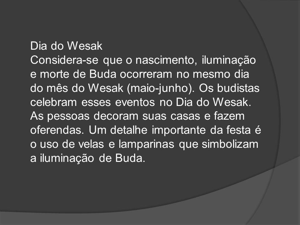 Dia do Wesak Considera-se que o nascimento, iluminação e morte de Buda ocorreram no mesmo dia do mês do Wesak (maio-junho).