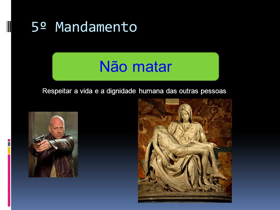5º Mandamento Não matar Respeitar a vida e a dignidade humana das outras pessoas