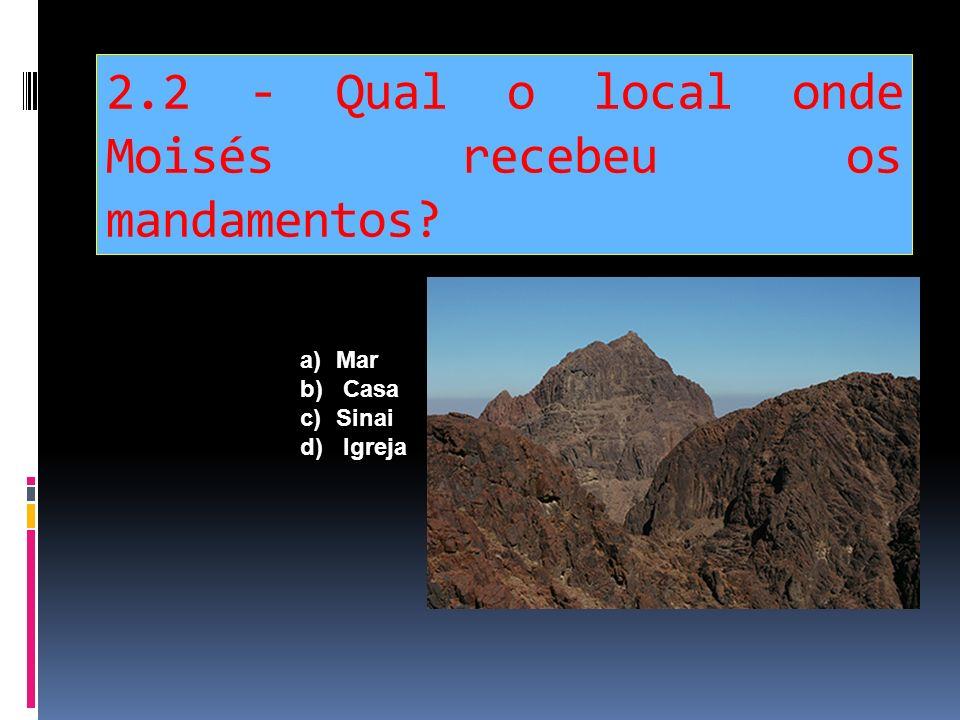2.2 - Qual o local onde Moisés recebeu os mandamentos