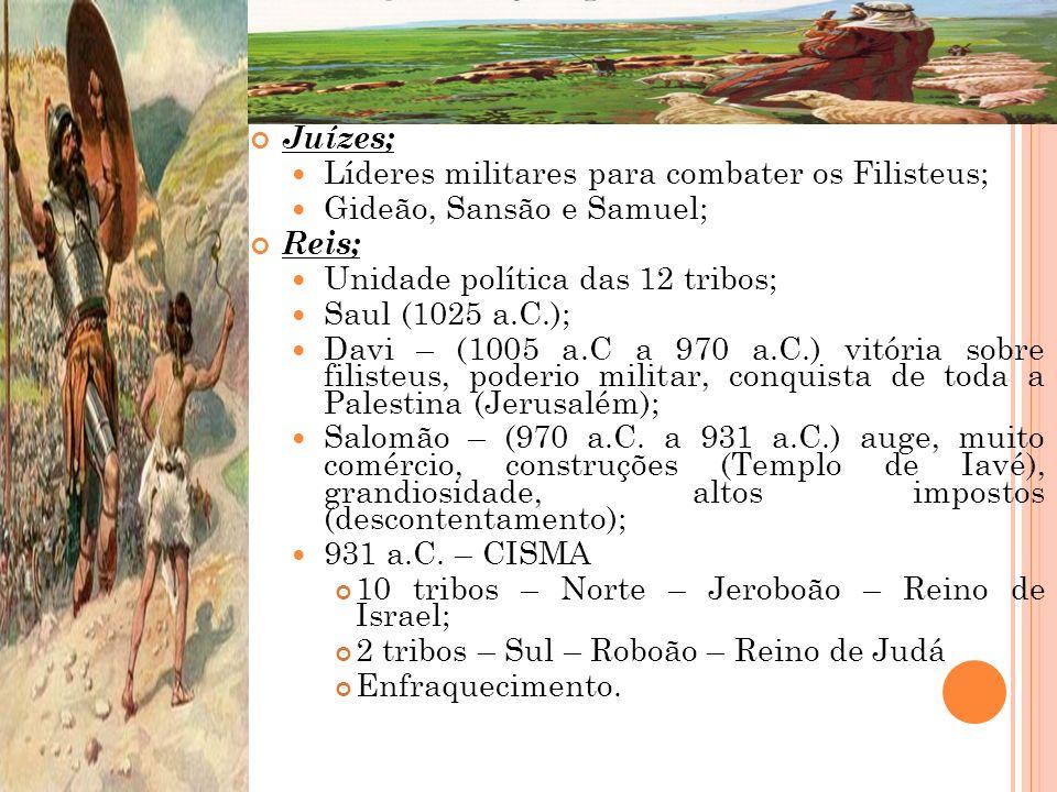 Juízes; Líderes militares para combater os Filisteus; Gideão, Sansão e Samuel; Reis; Unidade política das 12 tribos;