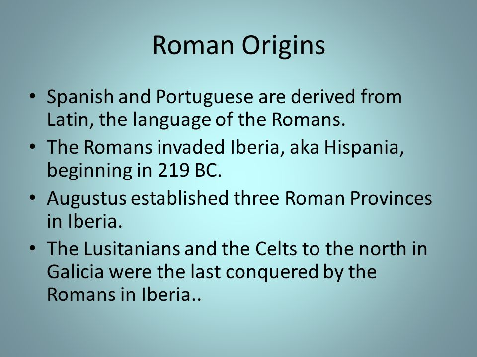 Roman Origins Spanish and Portuguese are derived from Latin, the language of the Romans.