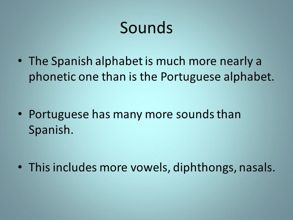 Sounds The Spanish alphabet is much more nearly a phonetic one than is the Portuguese alphabet. Portuguese has many more sounds than Spanish.