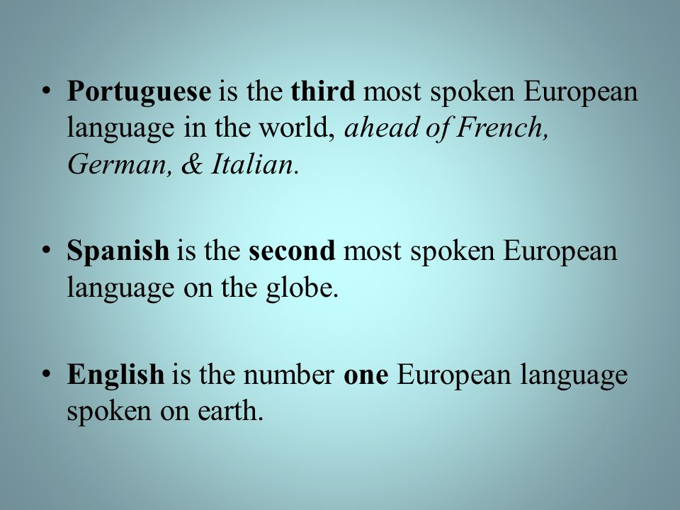 Portuguese is the third most spoken European language in the world, ahead of French, German, & Italian.