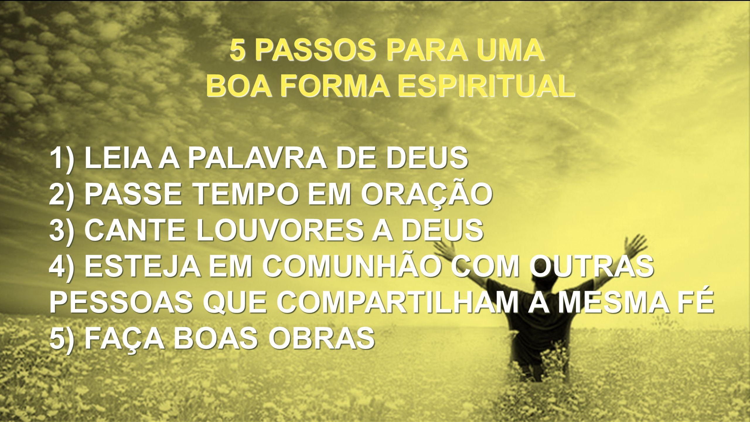 5 PASSOS PARA UMA BOA FORMA ESPIRITUAL. 1) LEIA A PALAVRA DE DEUS. 2) PASSE TEMPO EM ORAÇÃO. 3) CANTE LOUVORES A DEUS.
