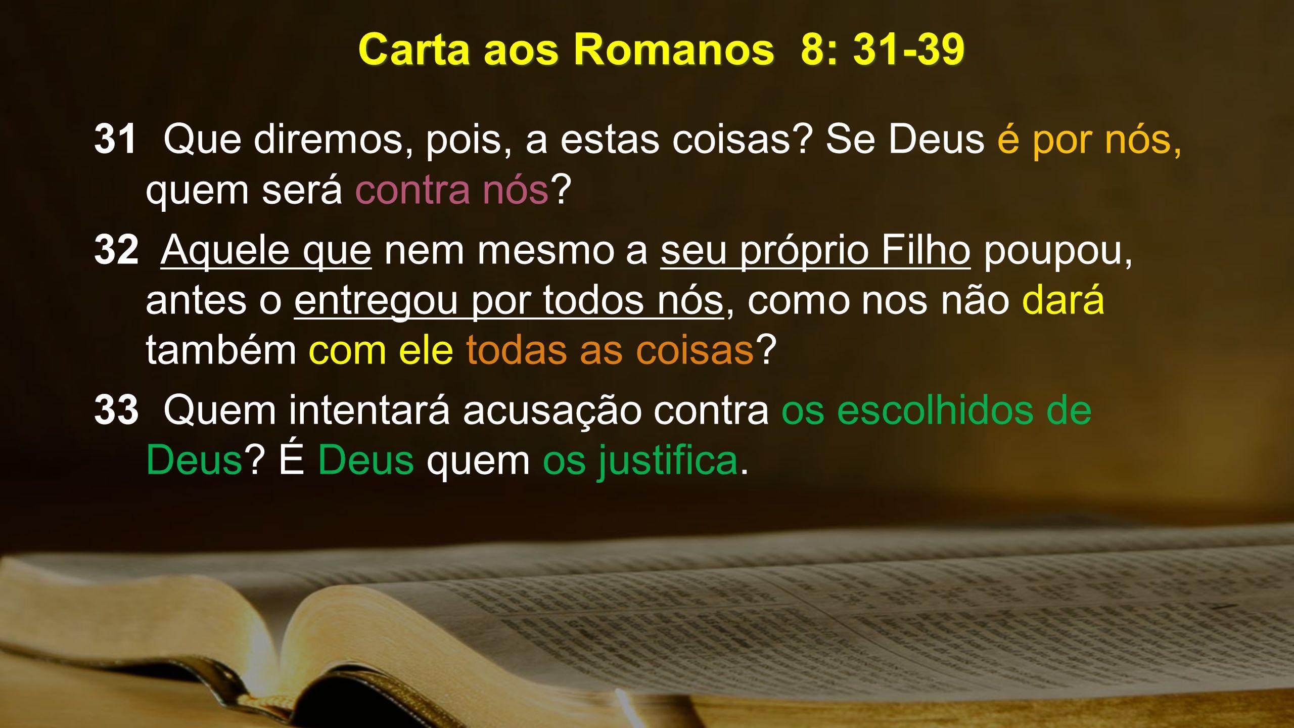 Carta aos Romanos 8: 31-39 31 Que diremos, pois, a estas coisas Se Deus é por nós, quem será contra nós