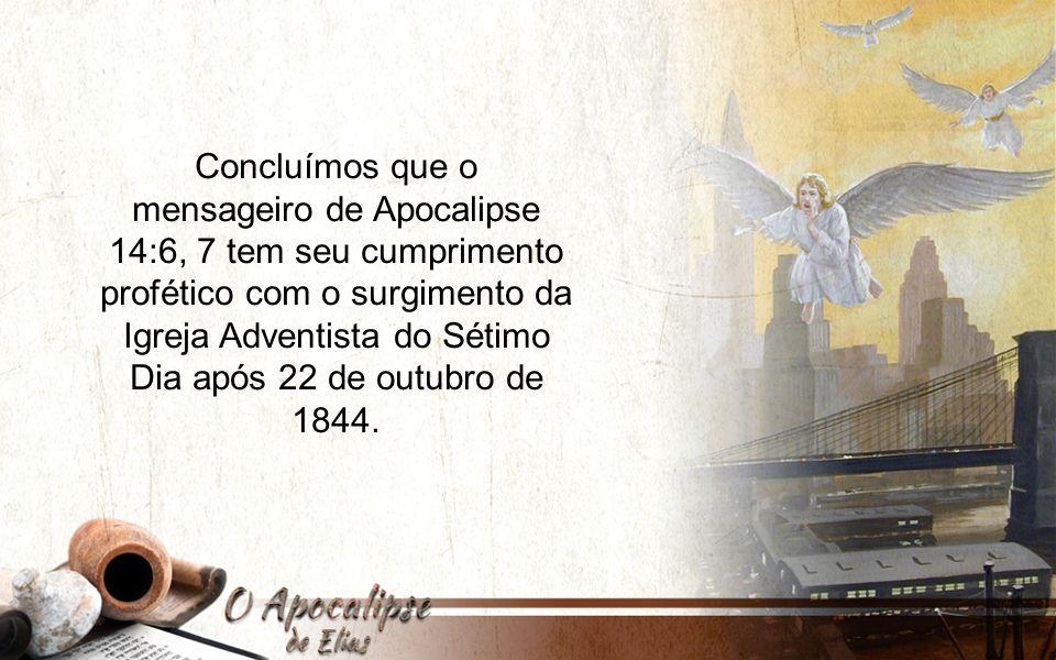 Concluímos que o mensageiro de Apocalipse 14:6, 7 tem seu cumprimento