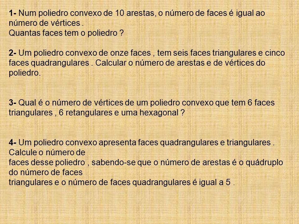 1- Num poliedro convexo de 10 arestas, o número de faces é igual ao número de vértices . Quantas faces tem o poliedro