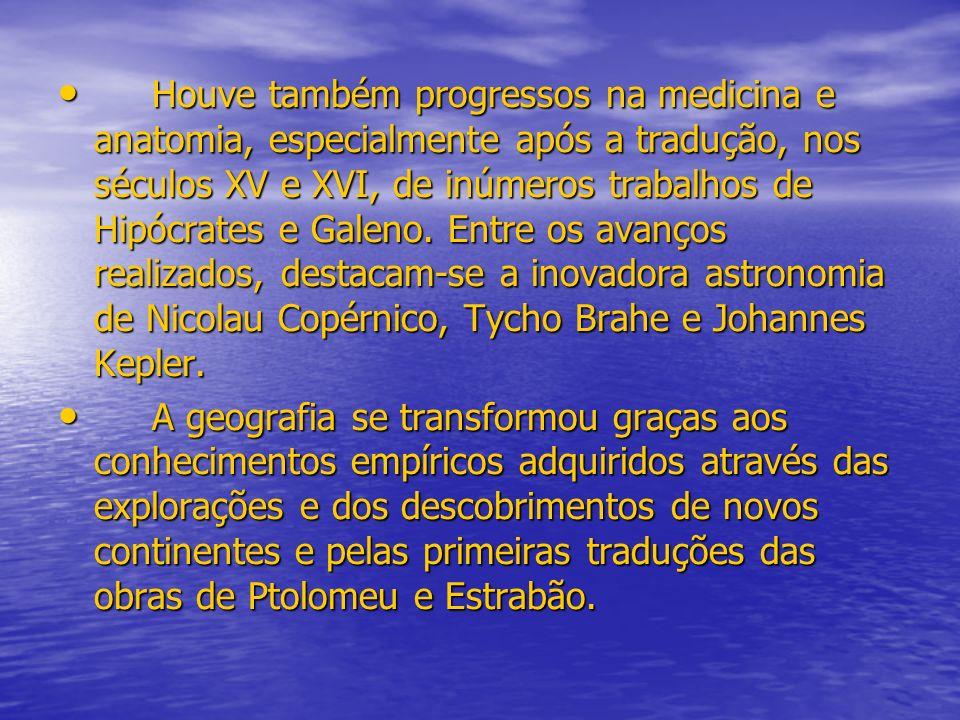 Houve também progressos na medicina e anatomia, especialmente após a tradução, nos séculos XV e XVI, de inúmeros trabalhos de Hipócrates e Galeno. Entre os avanços realizados, destacam-se a inovadora astronomia de Nicolau Copérnico, Tycho Brahe e Johannes Kepler.