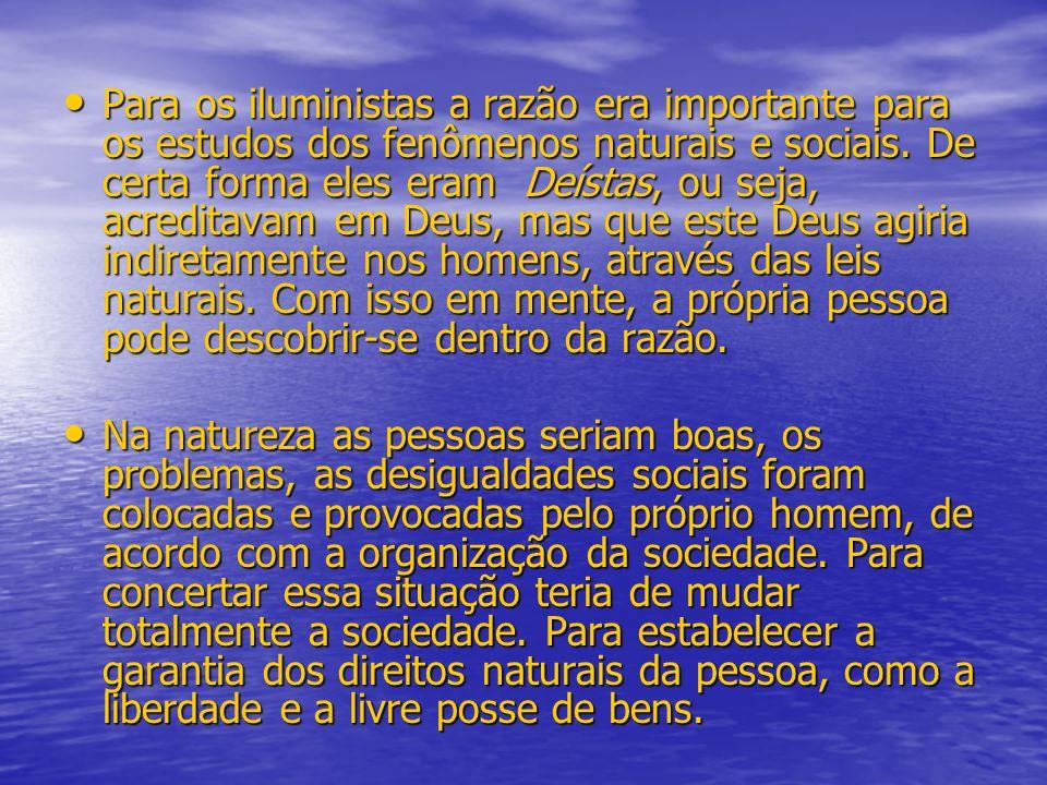 Para os iluministas a razão era importante para os estudos dos fenômenos naturais e sociais. De certa forma eles eram Deístas, ou seja, acreditavam em Deus, mas que este Deus agiria indiretamente nos homens, através das leis naturais. Com isso em mente, a própria pessoa pode descobrir-se dentro da razão.