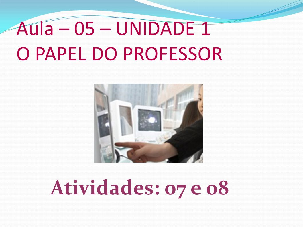 Aula – 05 – UNIDADE 1 O PAPEL DO PROFESSOR