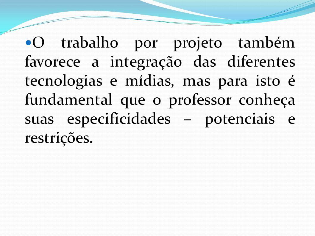 O trabalho por projeto também favorece a integração das diferentes tecnologias e mídias, mas para isto é fundamental que o professor conheça suas especificidades – potenciais e restrições.