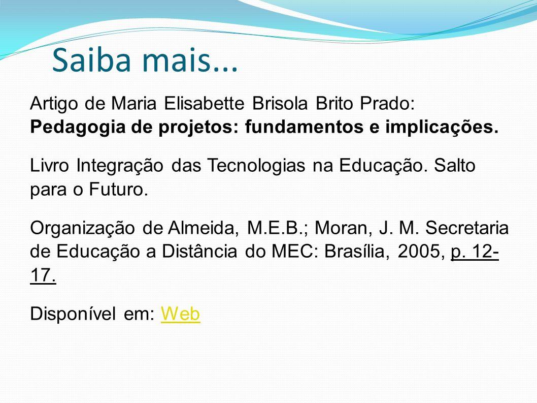 Saiba mais... Artigo de Maria Elisabette Brisola Brito Prado: Pedagogia de projetos: fundamentos e implicações.