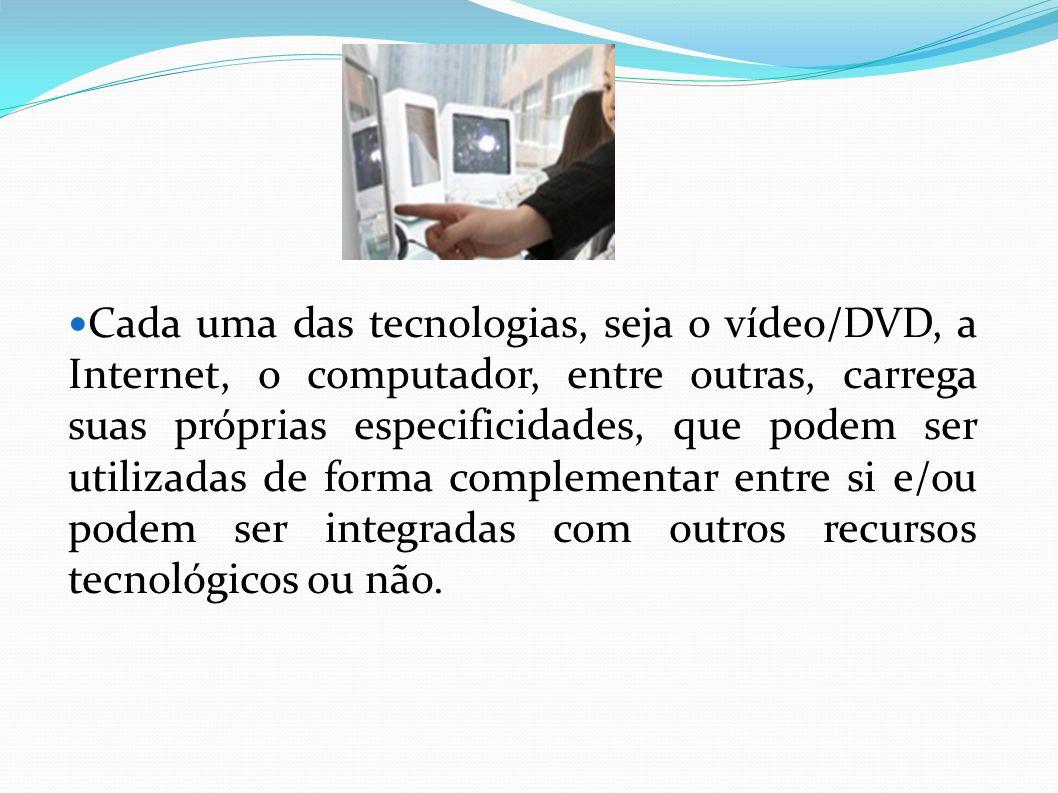 Cada uma das tecnologias, seja o vídeo/DVD, a Internet, o computador, entre outras, carrega suas próprias especificidades, que podem ser utilizadas de forma complementar entre si e/ou podem ser integradas com outros recursos tecnológicos ou não.
