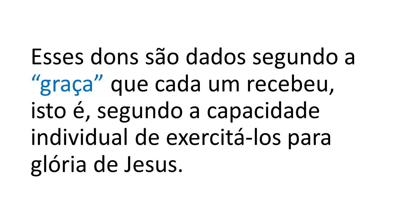 Esses dons são dados segundo a graça que cada um recebeu, isto é, segundo a capacidade individual de exercitá-los para glória de Jesus.