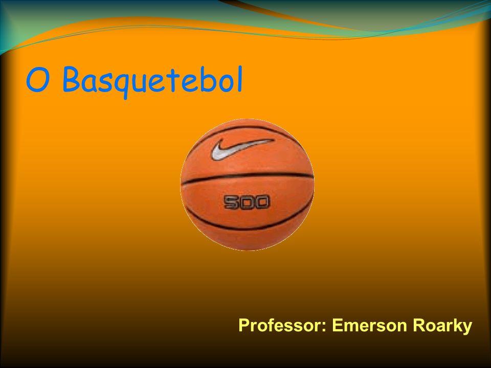 O Basquetebol Professor: Emerson Roarky