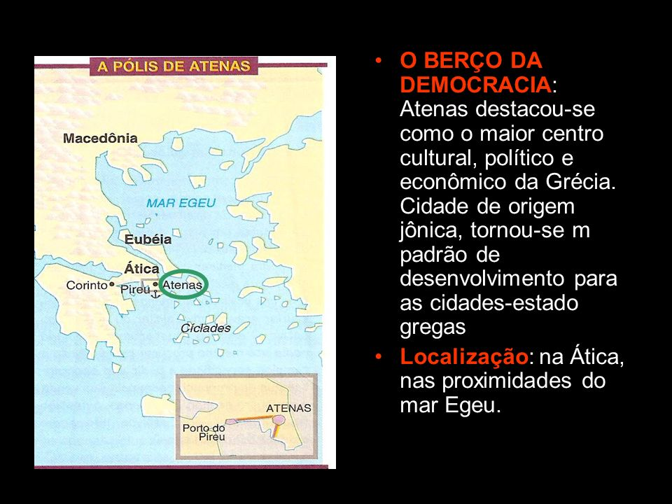 O BERÇO DA DEMOCRACIA: Atenas destacou-se como o maior centro cultural, político e econômico da Grécia. Cidade de origem jônica, tornou-se m padrão de desenvolvimento para as cidades-estado gregas