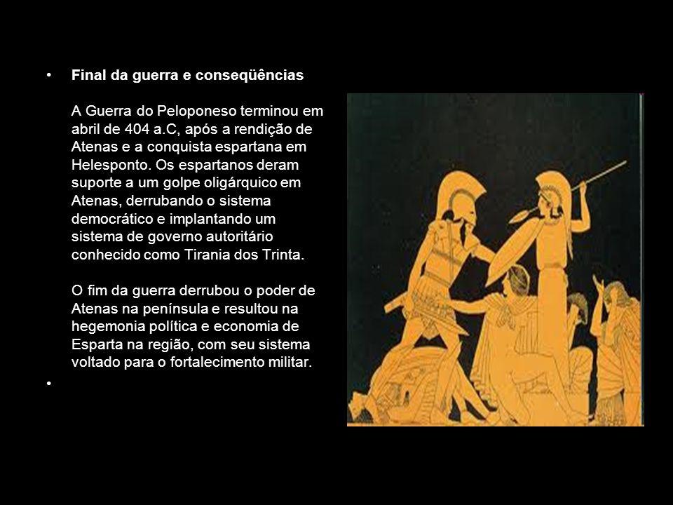 Final da guerra e conseqüências A Guerra do Peloponeso terminou em abril de 404 a.C, após a rendição de Atenas e a conquista espartana em Helesponto. Os espartanos deram suporte a um golpe oligárquico em Atenas, derrubando o sistema democrático e implantando um sistema de governo autoritário conhecido como Tirania dos Trinta. O fim da guerra derrubou o poder de Atenas na península e resultou na hegemonia política e economia de Esparta na região, com seu sistema voltado para o fortalecimento militar.