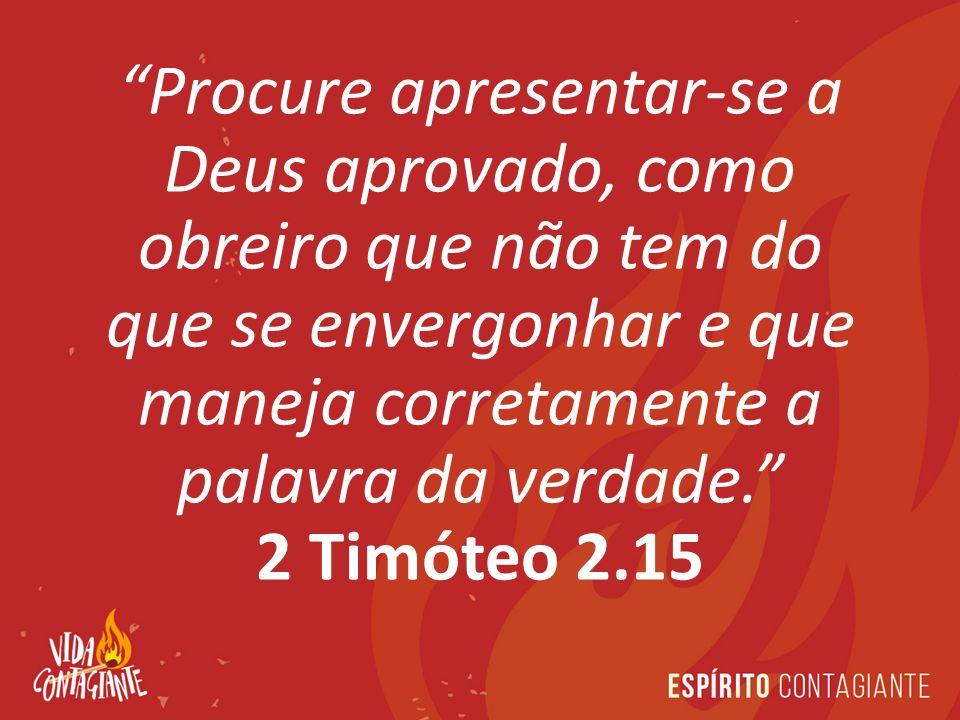 Procure apresentar-se a Deus aprovado, como obreiro que não tem do que se envergonhar e que maneja corretamente a palavra da verdade. 2 Timóteo 2.15