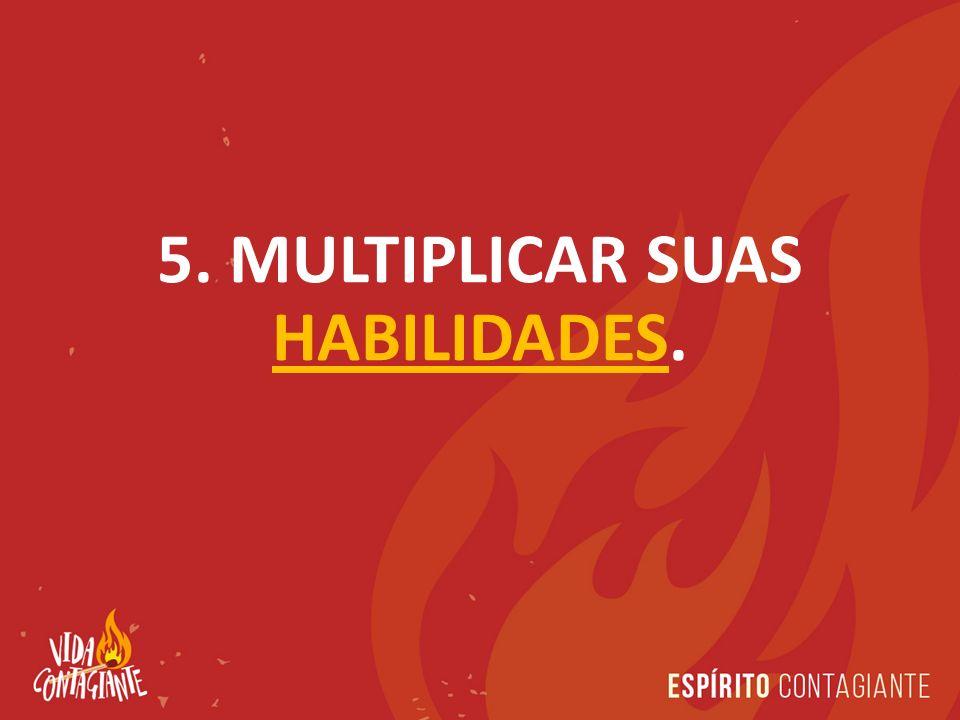 5. MULTIPLICAR SUAS HABILIDADES.