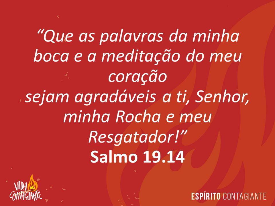 Que as palavras da minha boca e a meditação do meu coração sejam agradáveis a ti, Senhor, minha Rocha e meu Resgatador!