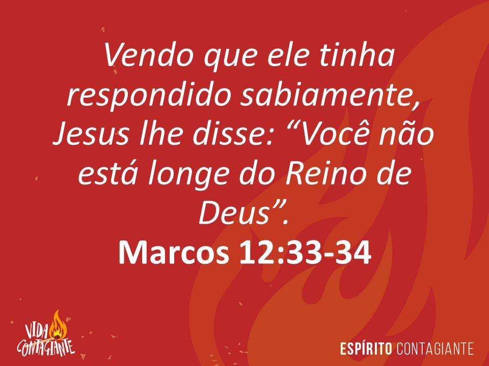 Vendo que ele tinha respondido sabiamente, Jesus lhe disse: Você não está longe do Reino de Deus .
