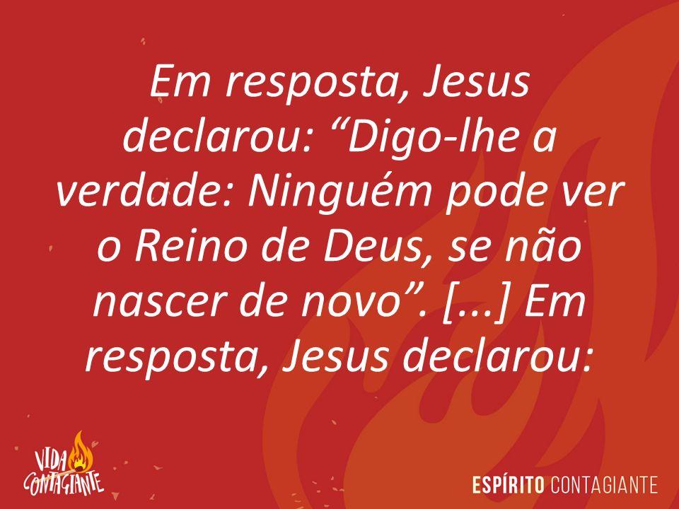 Em resposta, Jesus declarou: Digo-lhe a verdade: Ninguém pode ver o Reino de Deus, se não nascer de novo .