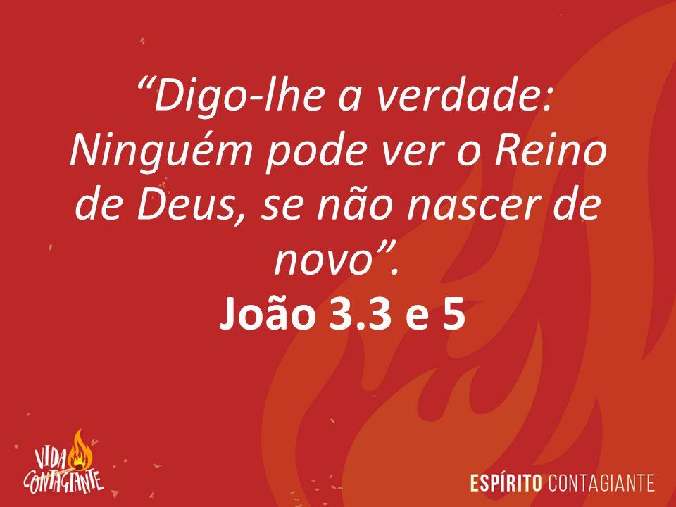 Digo-lhe a verdade: Ninguém pode ver o Reino de Deus, se não nascer de novo .